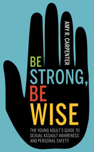 Be Strong, Be Wise: A Young Adult's Guide to Sexual Assault Awareness and Personal Safety
